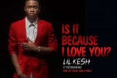 LIL KESH – Is It Because I Love You ft PATORANKING